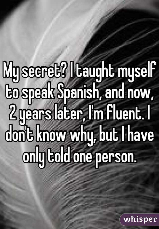 My secret? I taught myself to speak Spanish, and now, 2 years later, I'm fluent. I don't know why, but I have only told one person.