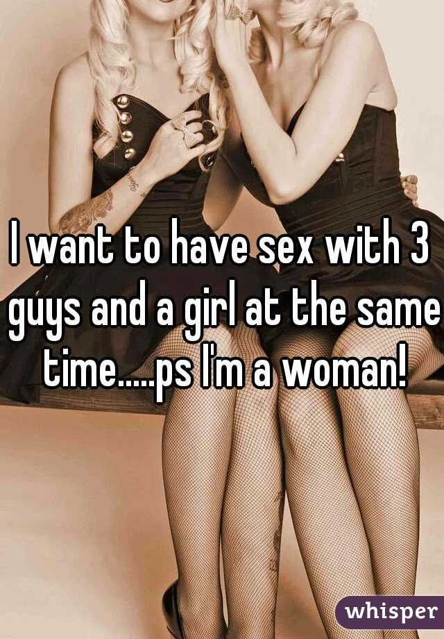 I want to have sex with 3 guys and a girl at the same time.....ps I'm a woman!