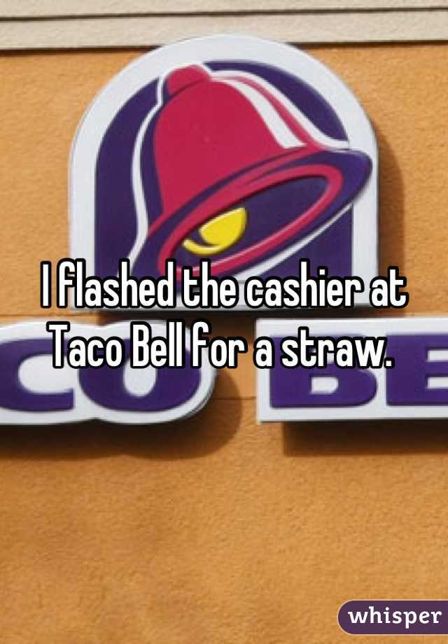 I flashed the cashier at Taco Bell for a straw.