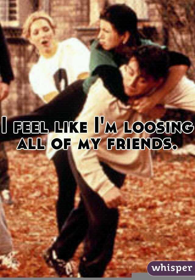 I feel like I'm loosing all of my friends.