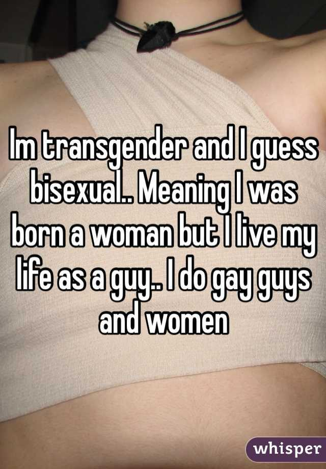 Im transgender and I guess bisexual.. Meaning I was born a woman but I live my life as a guy.. I do gay guys and women
