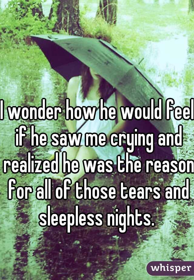I wonder how he would feel if he saw me crying and realized he was the reason for all of those tears and sleepless nights.