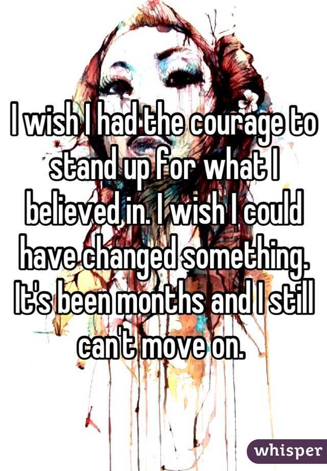 I wish I had the courage to stand up for what I believed in. I wish I could have changed something. It's been months and I still can't move on.