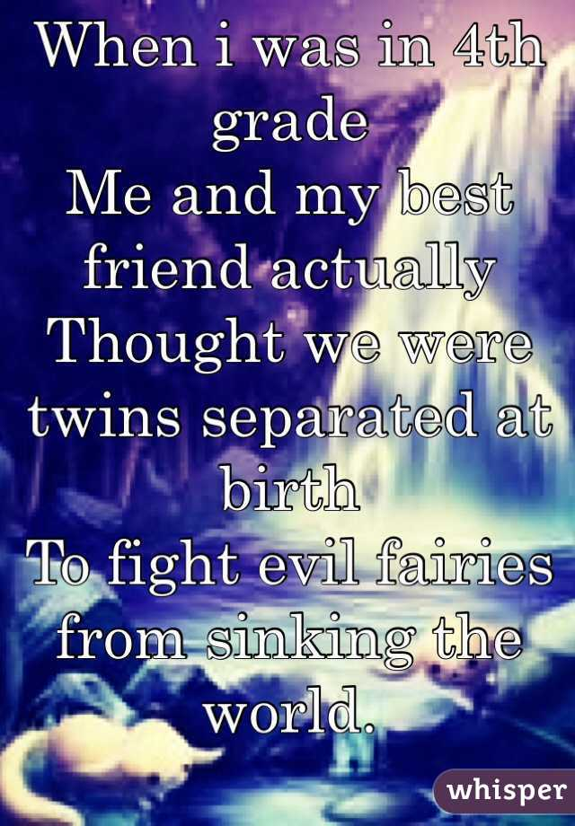 When i was in 4th grade  Me and my best friend actually  Thought we were twins separated at birth  To fight evil fairies from sinking the world.