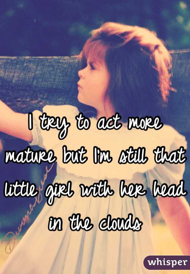 I try to act more mature but I'm still that little girl with her head in the clouds