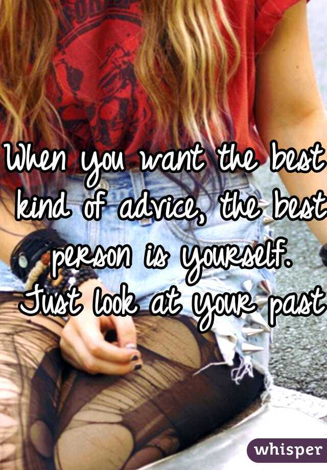 When you want the best kind of advice, the best person is yourself. Just look at your past.