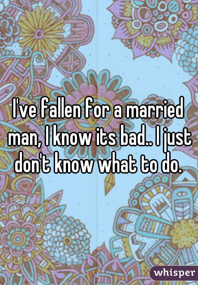 I've fallen for a married man, I know its bad.. I just don't know what to do.