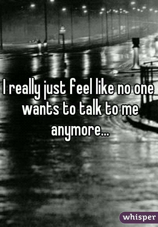 I really just feel like no one wants to talk to me anymore...