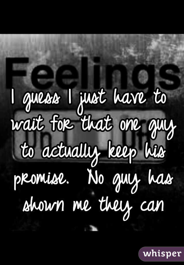I guess I just have to wait for that one guy to actually keep his promise.  No guy has shown me they can