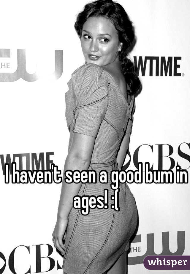 I haven't seen a good bum in ages! :(