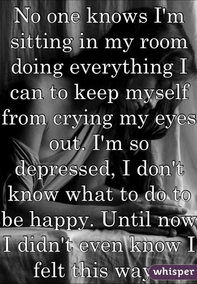 No one knows I'm sitting in my room doing everything I can to keep myself from crying my eyes out. I'm so depressed, I don't know what to do to be happy. Until now I didn't even know I felt this way..