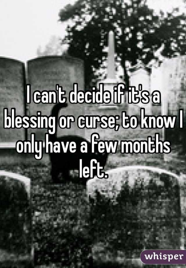 I can't decide if it's a blessing or curse; to know I only have a few months left.