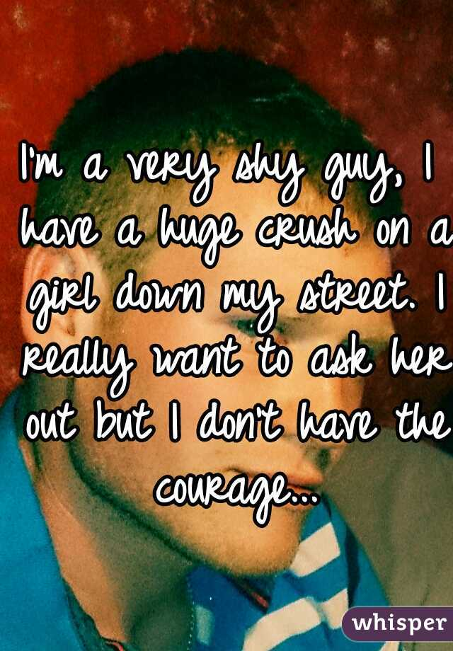 I'm a very shy guy, I have a huge crush on a girl down my street. I really want to ask her out but I don't have the courage...