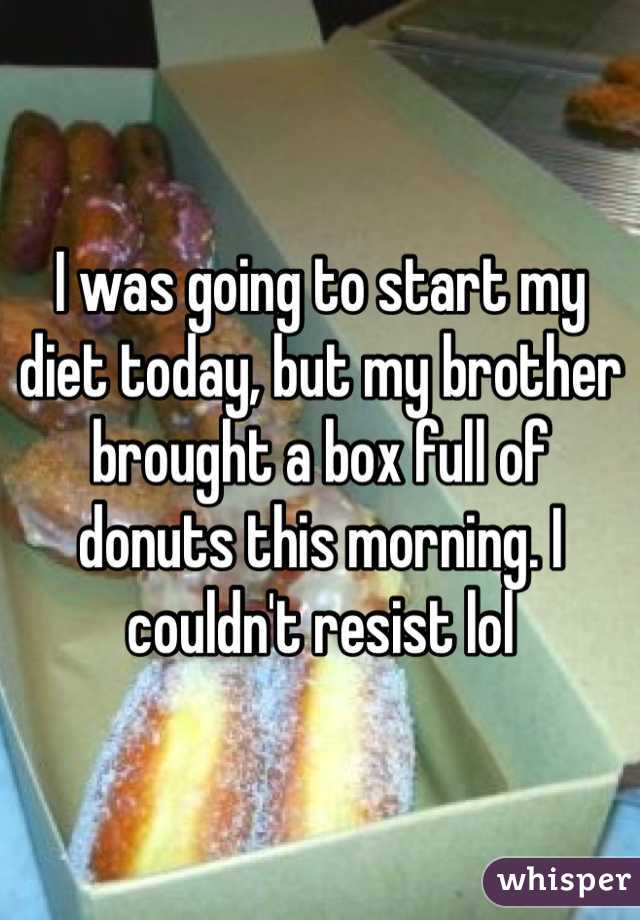I was going to start my diet today, but my brother brought a box full of donuts this morning. I couldn't resist lol