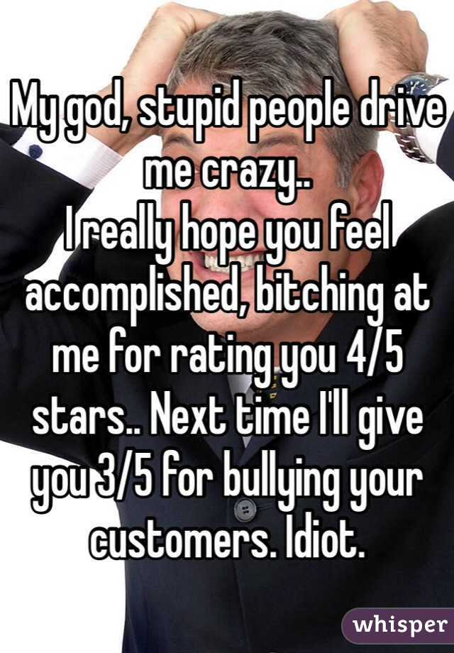 My god, stupid people drive me crazy.. I really hope you feel accomplished, bitching at me for rating you 4/5 stars.. Next time I'll give you 3/5 for bullying your customers. Idiot.