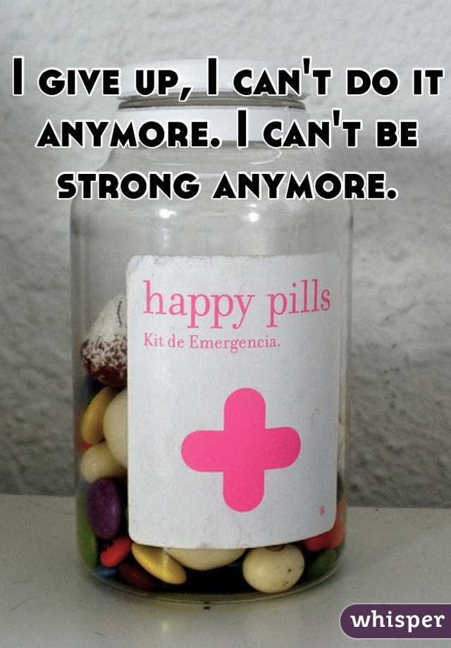 I give up, I can't do it anymore. I can't be strong anymore.