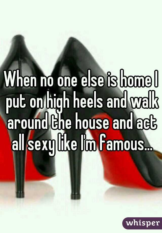 When no one else is home I put on high heels and walk around the house and act all sexy like I'm famous...