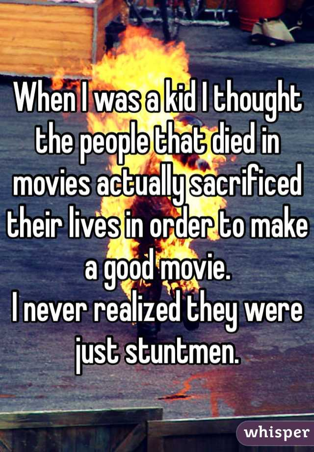 When I was a kid I thought the people that died in movies actually sacrificed their lives in order to make a good movie. I never realized they were just stuntmen.