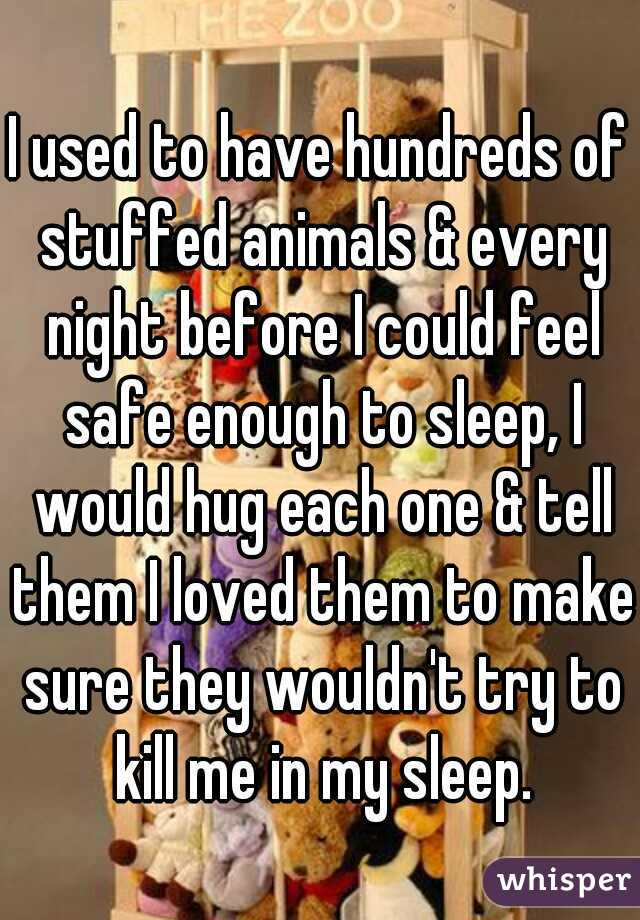 I used to have hundreds of stuffed animals & every night before I could feel safe enough to sleep, I would hug each one & tell them I loved them to make sure they wouldn't try to kill me in my sleep.