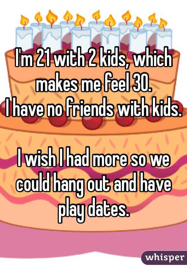 I'm 21 with 2 kids, which makes me feel 30.  I have no friends with kids.   I wish I had more so we could hang out and have play dates.