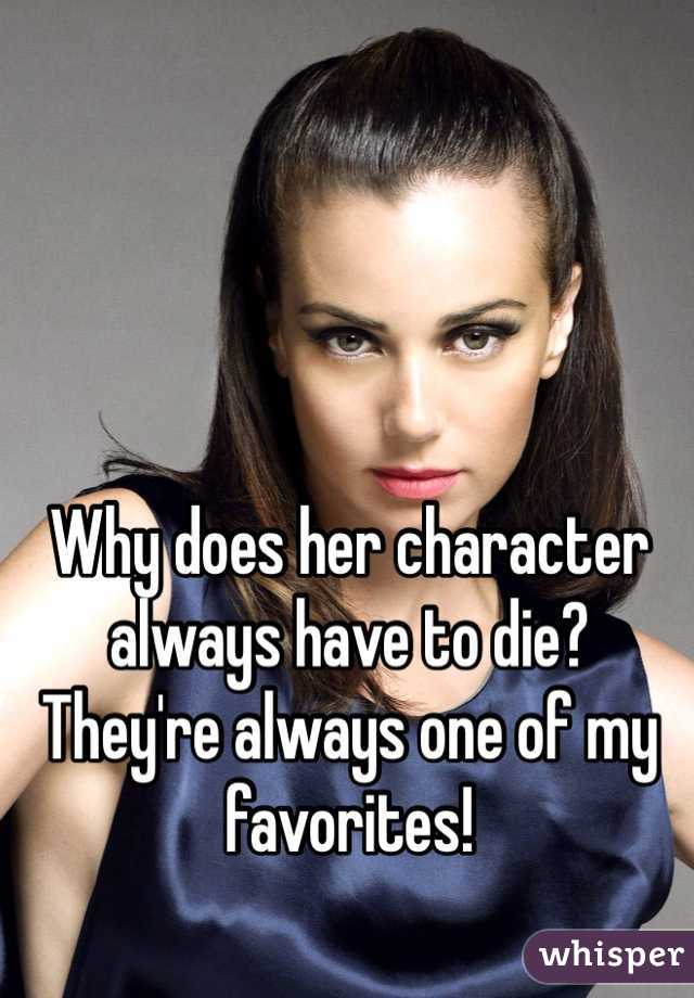 Why does her character always have to die? They're always one of my favorites!