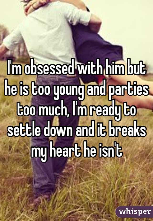 I'm obsessed with him but he is too young and parties too much, I'm ready to settle down and it breaks my heart he isn't