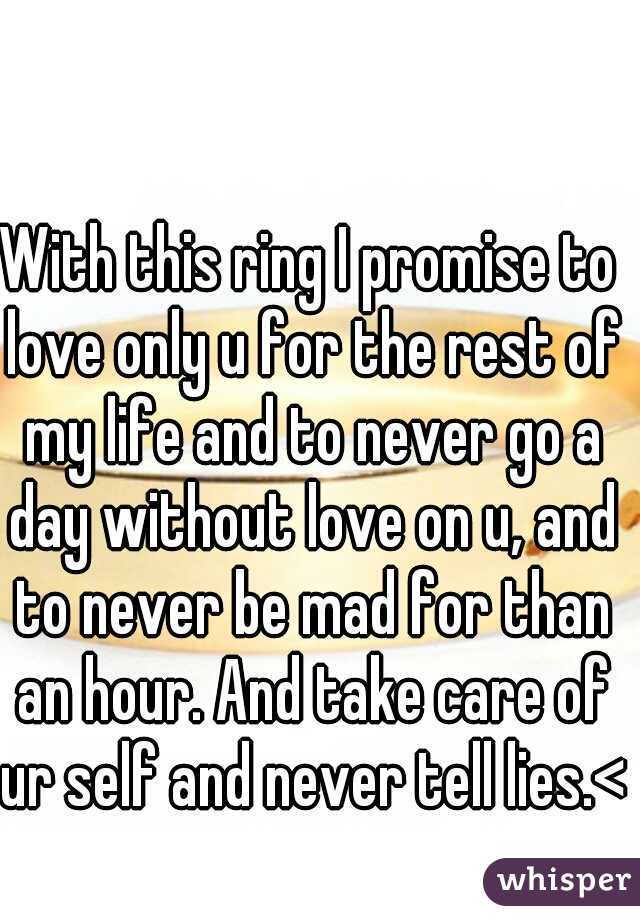 With this ring I promise to love only u for the rest of my life and to never go a day without love on u, and to never be mad for than an hour. And take care of ur self and never tell lies.<3