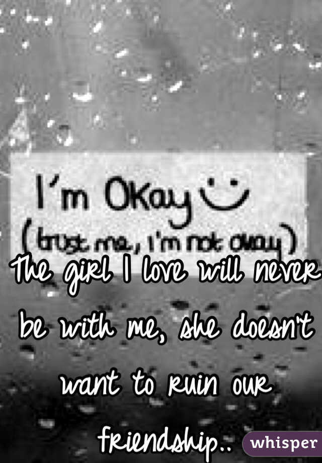 The girl I love will never be with me, she doesn't want to ruin our friendship..