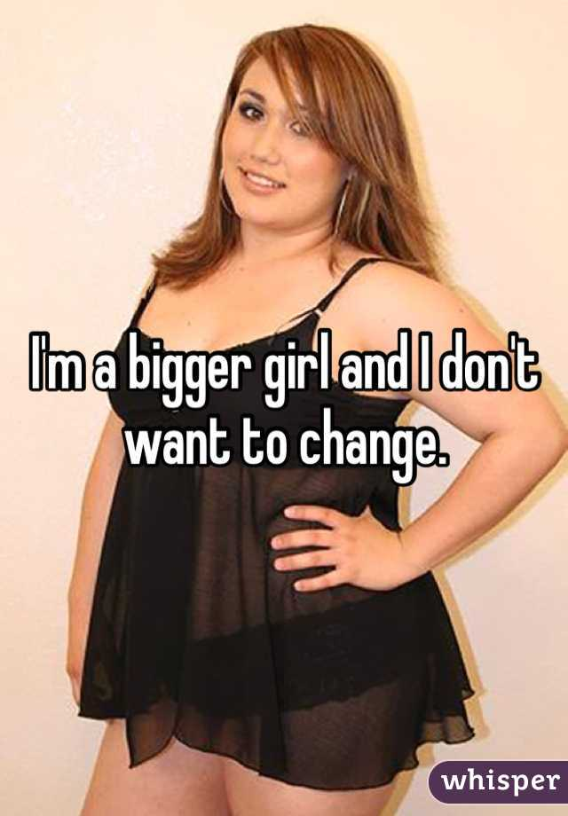 I'm a bigger girl and I don't want to change.
