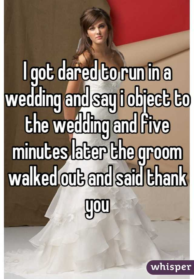 I got dared to run in a wedding and say i object to the wedding and five minutes later the groom walked out and said thank you
