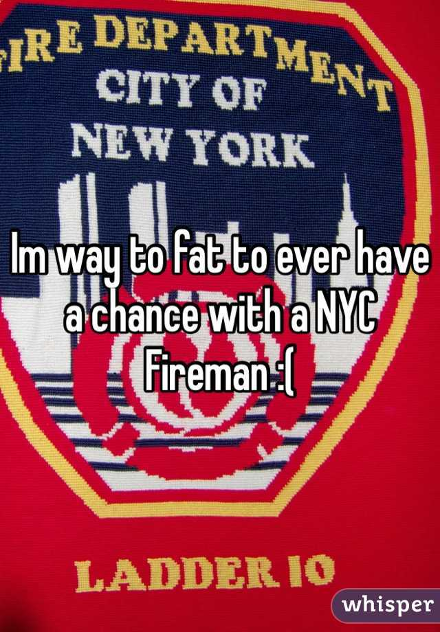 Im way to fat to ever have a chance with a NYC Fireman :(