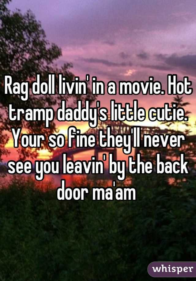 Rag doll livin' in a movie. Hot tramp daddy's little cutie. Your so fine they'll never see you leavin' by the back door ma'am