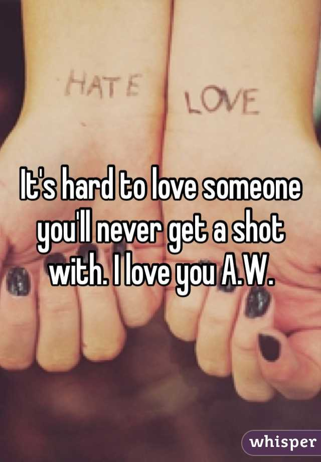 It's hard to love someone you'll never get a shot with. I love you A.W.