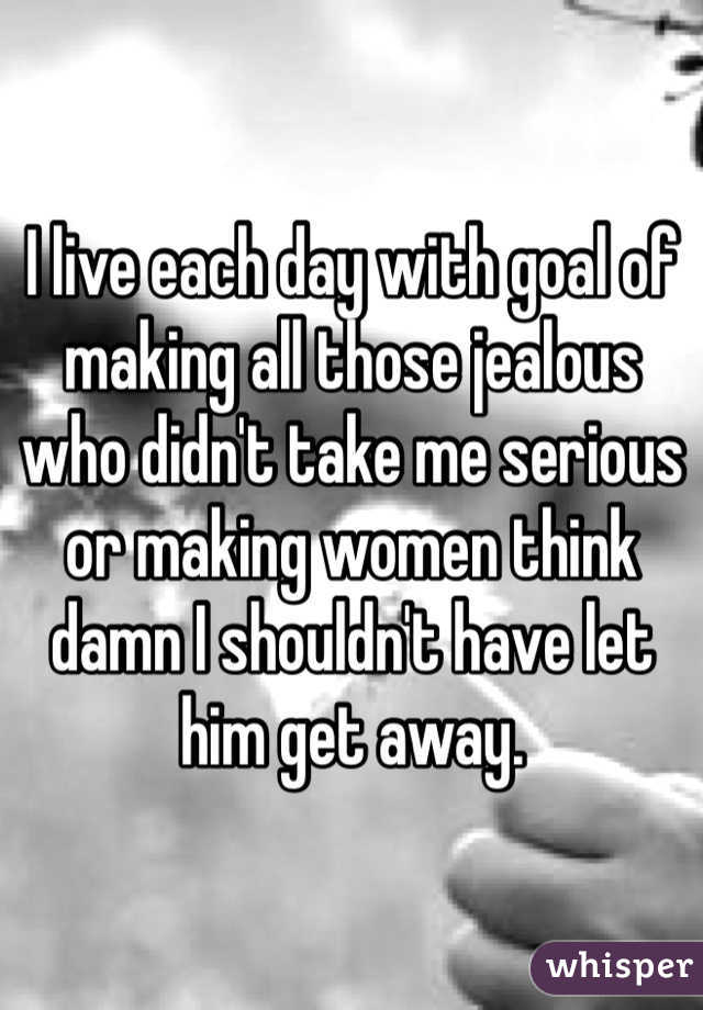 I live each day with goal of making all those jealous who didn't take me serious or making women think damn I shouldn't have let him get away.