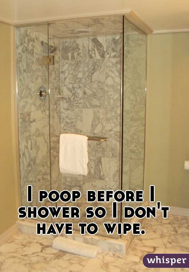 I poop before I shower so I don't have to wipe.