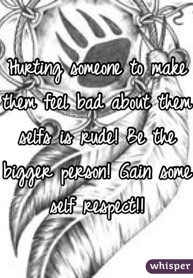 Hurting someone to make them feel bad about them selfs is rude! Be the bigger person! Gain some self respect!!