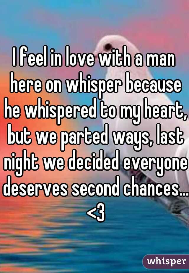 I feel in love with a man here on whisper because he whispered to my heart, but we parted ways, last night we decided everyone deserves second chances... <3