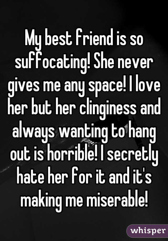 My best friend is so suffocating! She never gives me any space! I love her but her clinginess and always wanting to hang out is horrible! I secretly hate her for it and it's making me miserable!