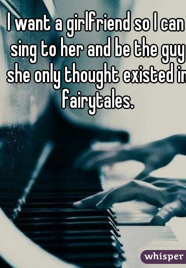 I want a girlfriend so I can sing to her and be the guy she only thought existed in fairytales.