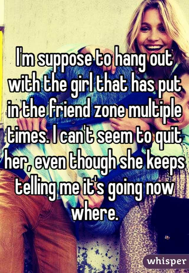 I'm suppose to hang out with the girl that has put in the friend zone multiple times. I can't seem to quit her, even though she keeps telling me it's going now where.