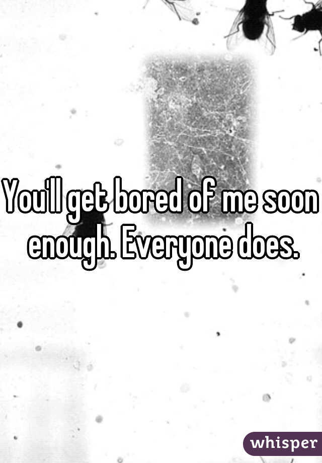 You'll get bored of me soon enough. Everyone does.