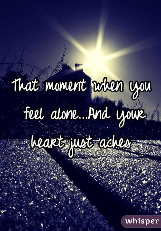 That moment when you  feel alone...And your  heart just aches