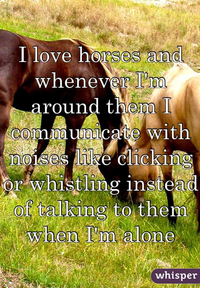 I love horses and whenever I'm around them I communicate with noises like clicking or whistling instead of talking to them when I'm alone