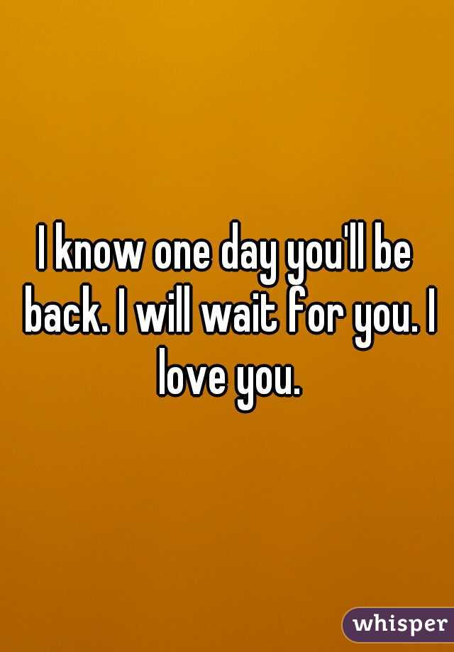 I know one day you'll be back. I will wait for you. I love you.