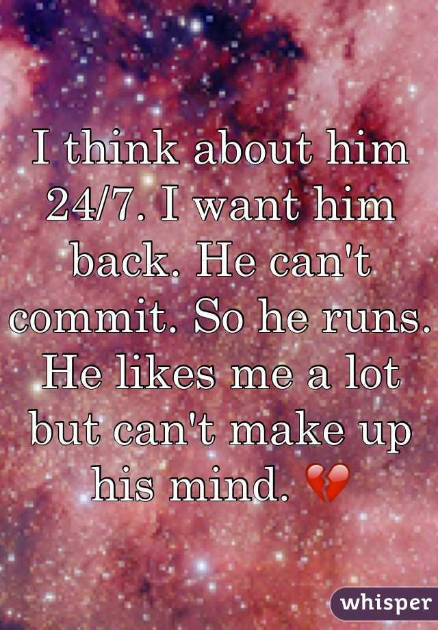 I think about him 24/7. I want him back. He can't commit. So he runs. He likes me a lot but can't make up his mind. 💔