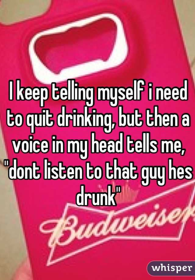 """I keep telling myself i need to quit drinking, but then a voice in my head tells me, """"dont listen to that guy hes drunk"""""""