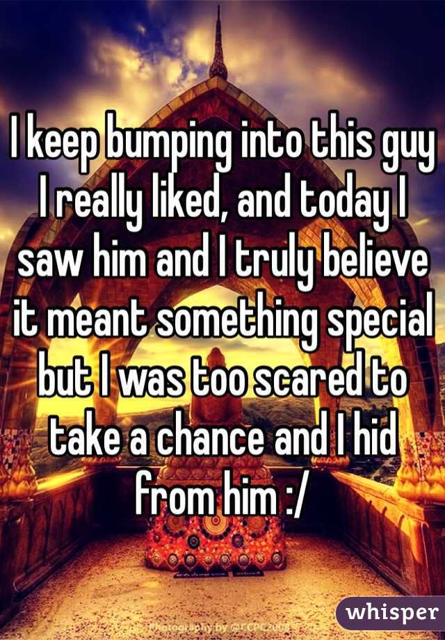 I keep bumping into this guy I really liked, and today I saw him and I truly believe it meant something special but I was too scared to take a chance and I hid from him :/