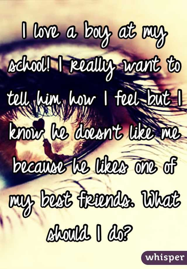 I love a boy at my school! I really want to tell him how I feel but I know he doesn't like me because he likes one of my best friends. What should I do?