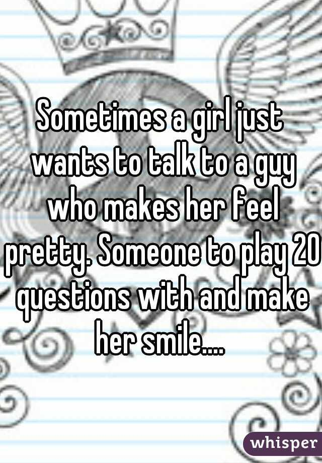 Sometimes a girl just wants to talk to a guy who makes her feel pretty. Someone to play 20 questions with and make her smile....