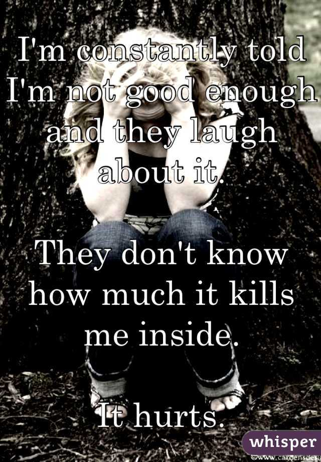 I'm constantly told I'm not good enough and they laugh about it.  They don't know how much it kills me inside.  It hurts.